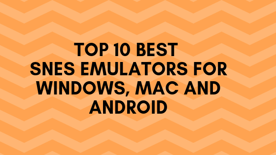 Top 10 Best SNES Emulators for Windows, Mac and Android