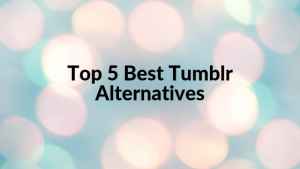 Top 5 Best Tumblr Alternatives